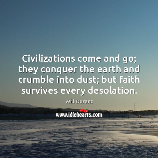 Civilizations come and go; they conquer the earth and crumble into dust; Will Durant Picture Quote