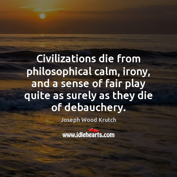 Civilizations die from philosophical calm, irony, and a sense of fair play Joseph Wood Krutch Picture Quote