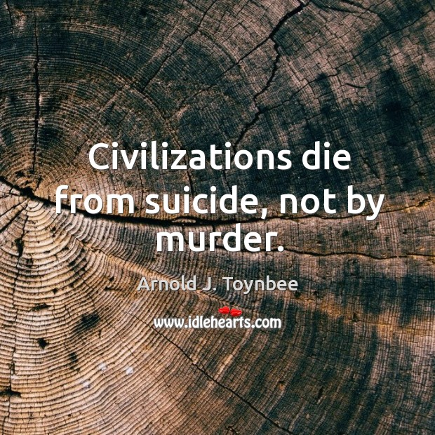 Civilizations die from suicide, not by murder. Arnold J. Toynbee Picture Quote