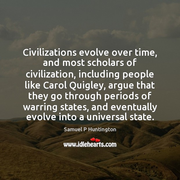 Civilizations evolve over time, and most scholars of civilization, including people like Samuel P Huntington Picture Quote