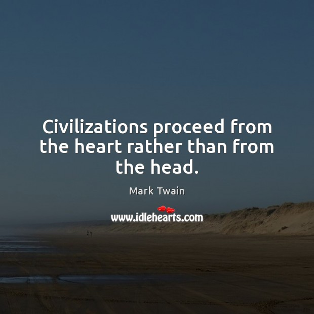 Civilizations proceed from the heart rather than from the head. Image