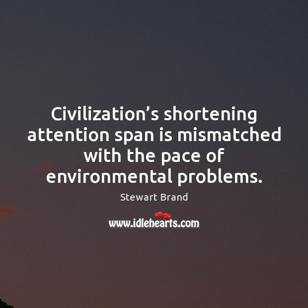 Civilization's shortening attention span is mismatched with the pace of environmental Image