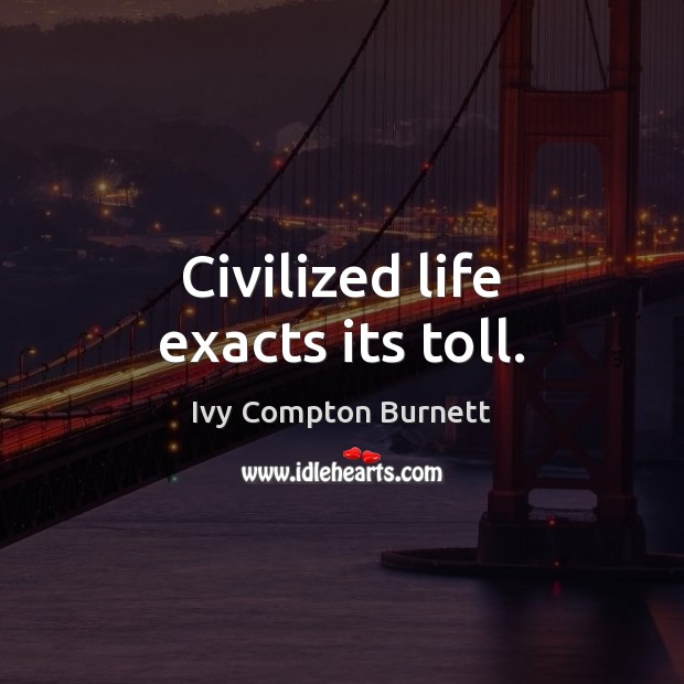 Civilized life exacts its toll. Ivy Compton Burnett Picture Quote