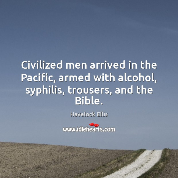 Civilized men arrived in the Pacific, armed with alcohol, syphilis, trousers, and Havelock Ellis Picture Quote