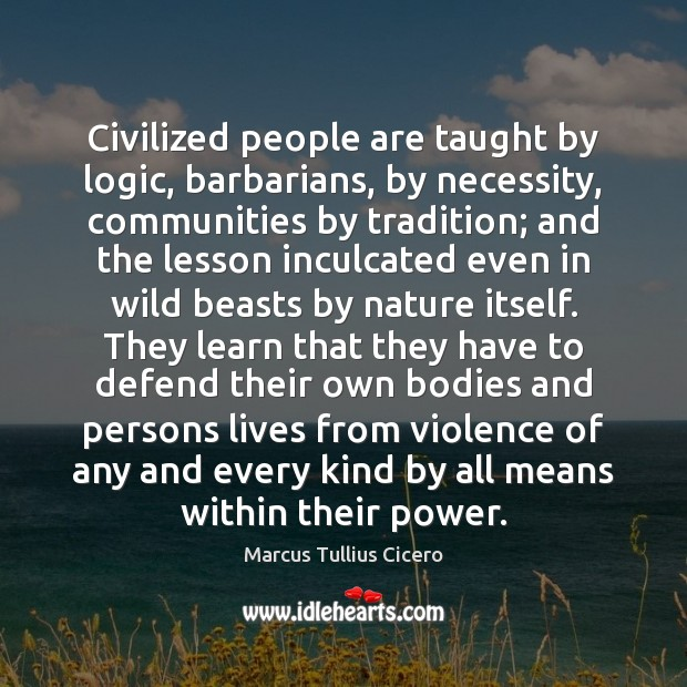 Civilized people are taught by logic, barbarians, by necessity, communities by tradition; Image
