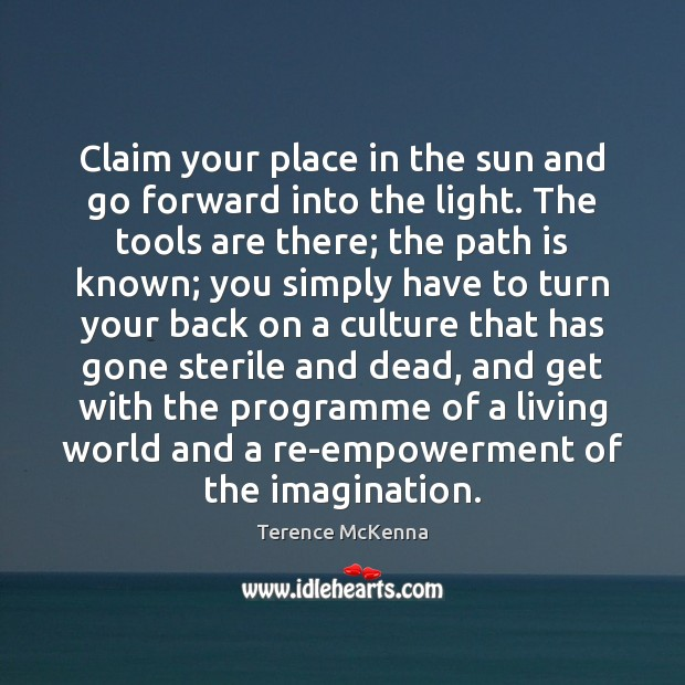 Claim your place in the sun and go forward into the light. Terence McKenna Picture Quote