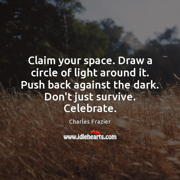 Claim your space. Draw a circle of light around it. Push back Charles Frazier Picture Quote