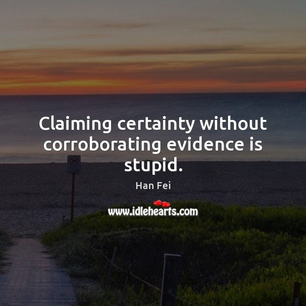 Claiming certainty without corroborating evidence is stupid. Image