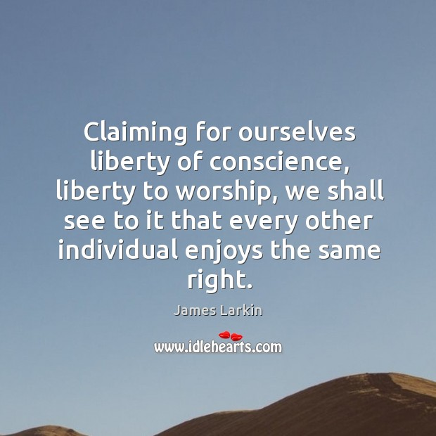 Claiming for ourselves liberty of conscience, liberty to worship, we shall see to James Larkin Picture Quote