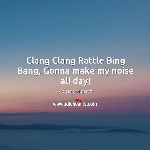 Clang Clang Rattle Bing Bang, Gonna make my noise all day! Robert Munsch Picture Quote