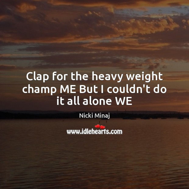 Clap for the heavy weight champ ME But I couldn't do it all alone WE Nicki Minaj Picture Quote