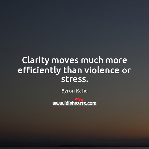 Clarity moves much more efficiently than violence or stress. Image