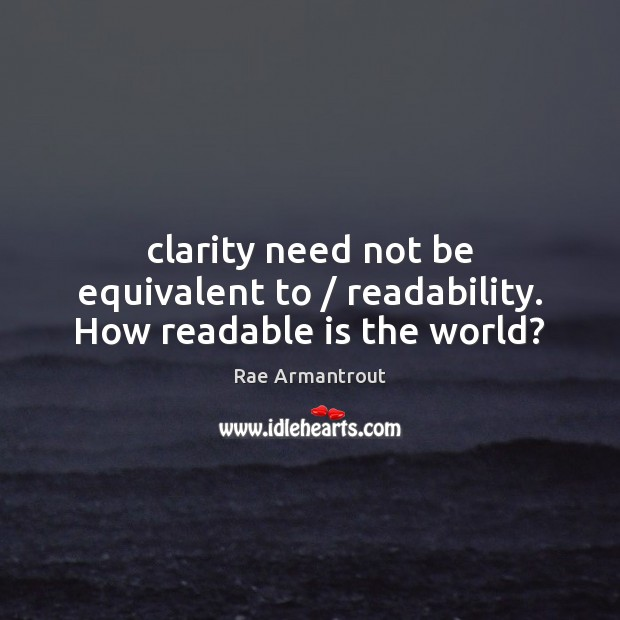Clarity need not be equivalent to / readability. How readable is the world? Image