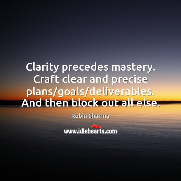 Image, Clarity precedes mastery. Craft clear and precise plans/goals/deliverables. And then