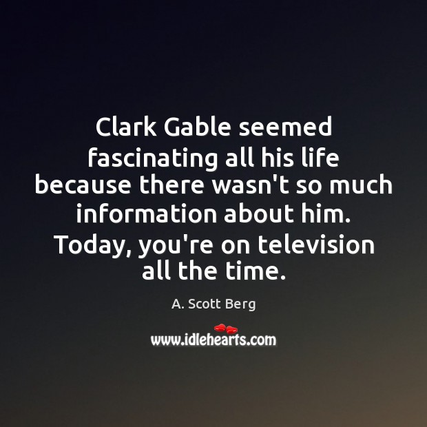 Clark Gable seemed fascinating all his life because there wasn't so much Image