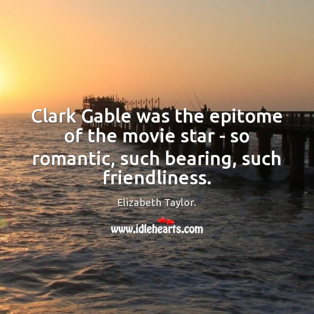 Clark Gable was the epitome of the movie star – so romantic, Elizabeth Taylor. Picture Quote
