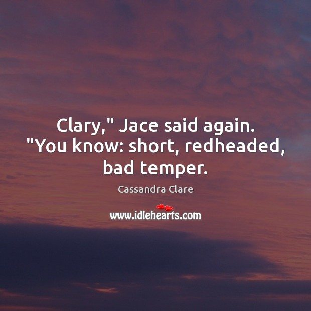 "Image, Clary,"" Jace said again. ""You know: short, redheaded, bad temper."