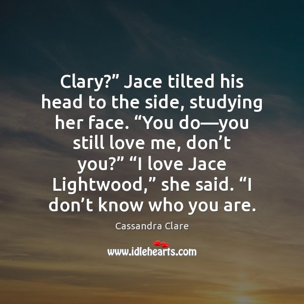 """Clary?"""" Jace tilted his head to the side, studying her face. """"You Image"""