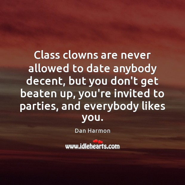 Class clowns are never allowed to date anybody decent, but you don't Dan Harmon Picture Quote