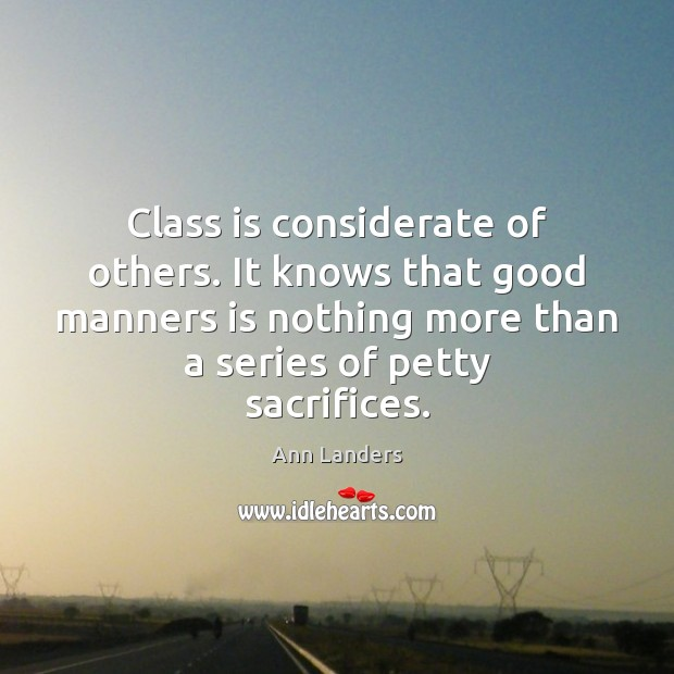 Class is considerate of others. It knows that good manners is nothing Ann Landers Picture Quote