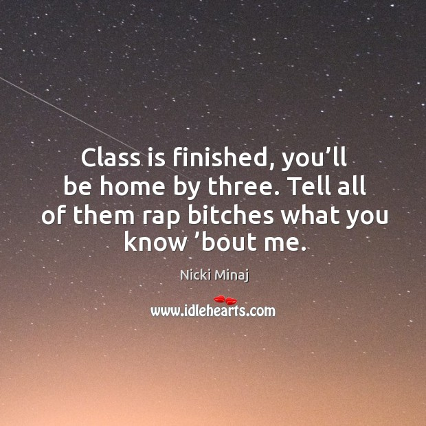 Image, Class is finished, you'll be home by three. Tell all of them rap bitches what you know 'bout me.