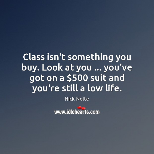 Nick Nolte Picture Quote image saying: Class isn't something you buy. Look at you … you've got on a $500