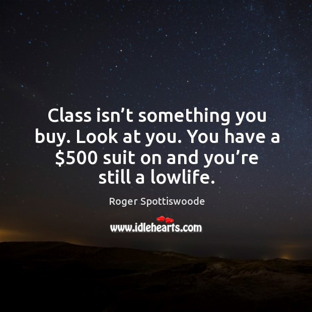 Class isn't something you buy. Look at you. You have a $500 suit on and you're still a lowlife. Image