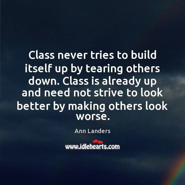 Class never tries to build itself up by tearing others down. Class Ann Landers Picture Quote