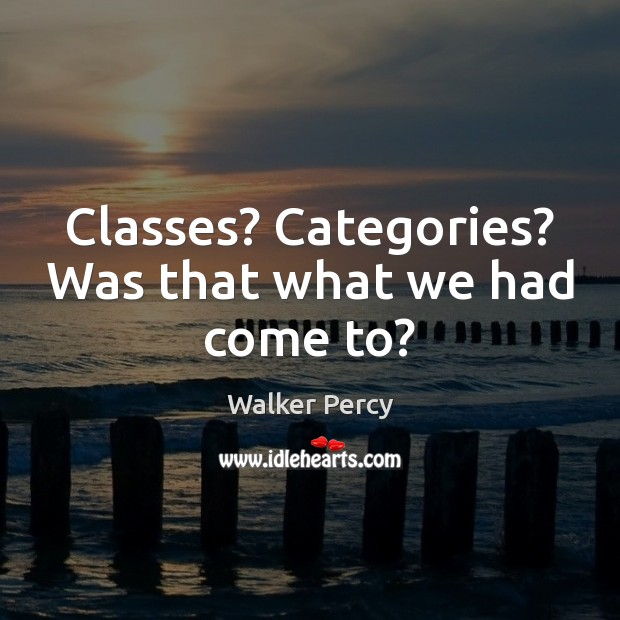 Classes? Categories? Was that what we had come to? Walker Percy Picture Quote
