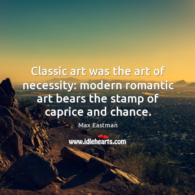 Classic art was the art of necessity: modern romantic art bears the stamp of caprice and chance. Image