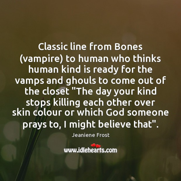Classic line from Bones (vampire) to human who thinks human kind is Jeaniene Frost Picture Quote
