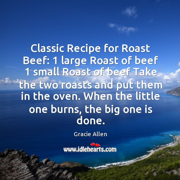 Classic Recipe for Roast Beef: 1 large Roast of beef 1 small Roast of Gracie Allen Picture Quote
