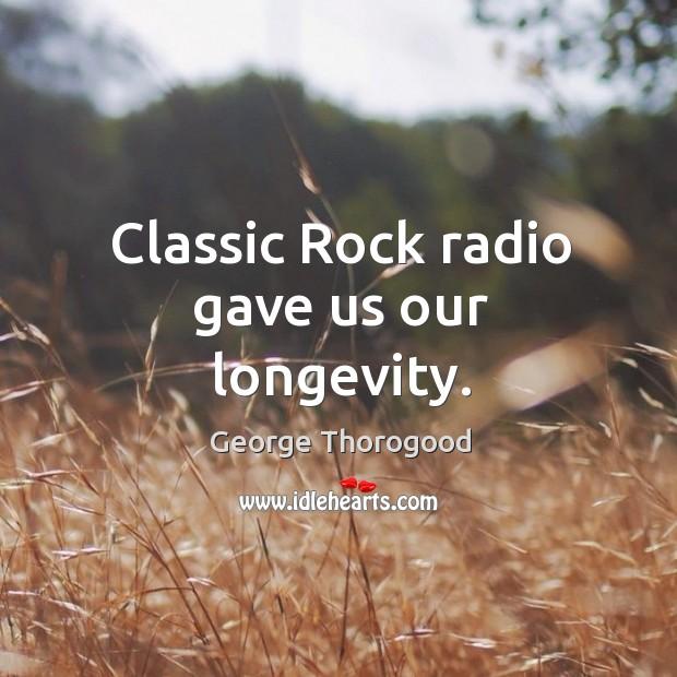 Classic rock radio gave us our longevity. Image