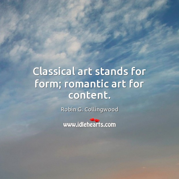 Classical art stands for form; romantic art for content. Robin G. Collingwood Picture Quote