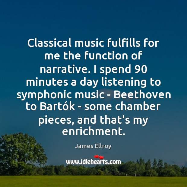 Classical music fulfills for me the function of narrative. I spend 90 minutes James Ellroy Picture Quote