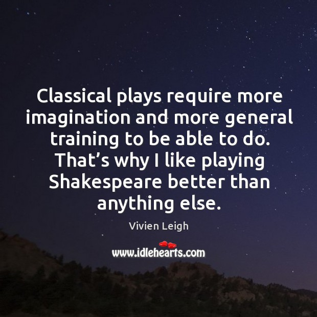 Classical plays require more imagination and more general training to be able to do. Image