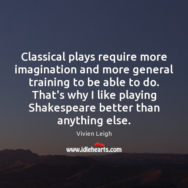 Classical plays require more imagination and more general training to be able Image