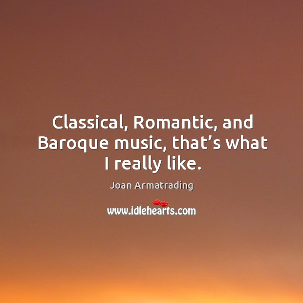 Image, Classical, romantic, and baroque music, that's what I really like.