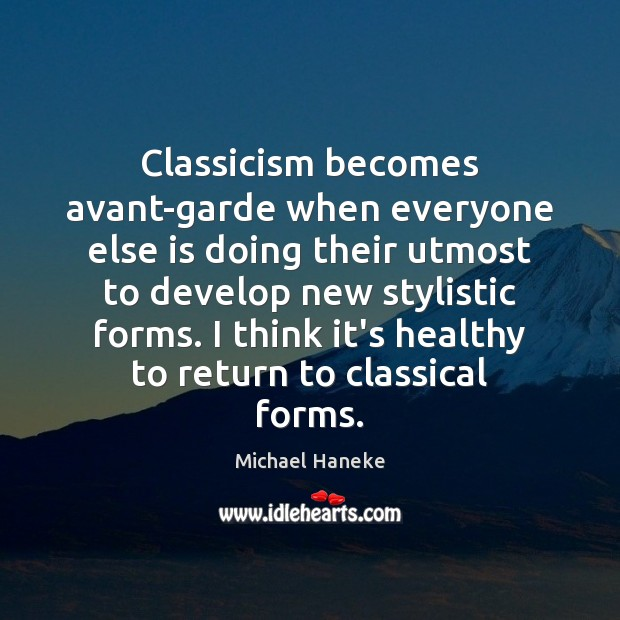 Image, Classicism becomes avant-garde when everyone else is doing their utmost to develop