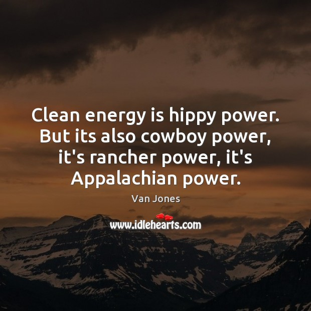 Image, Clean energy is hippy power. But its also cowboy power, it's rancher