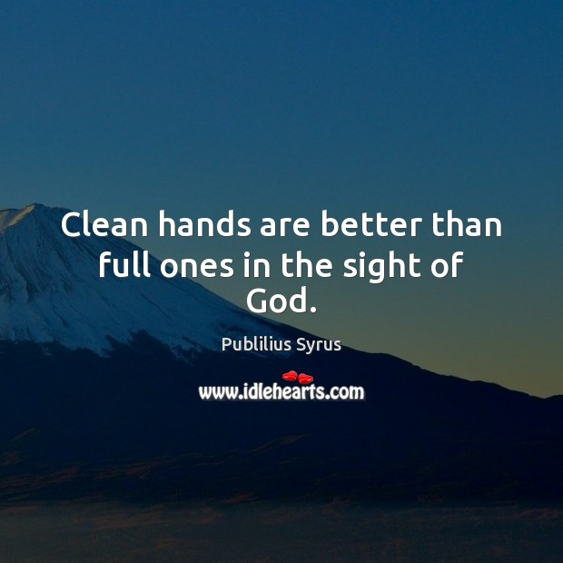 Clean hands are better than full ones in the sight of God. Image