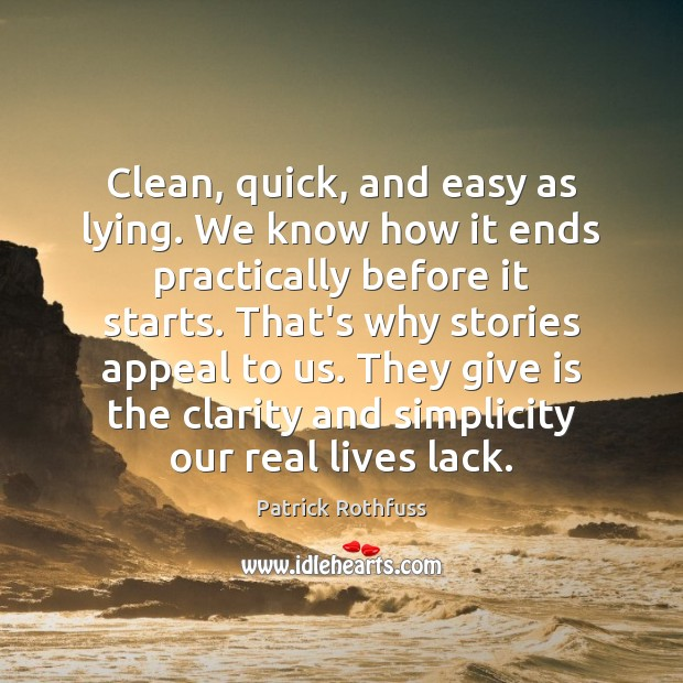 Clean, quick, and easy as lying. We know how it ends practically Patrick Rothfuss Picture Quote