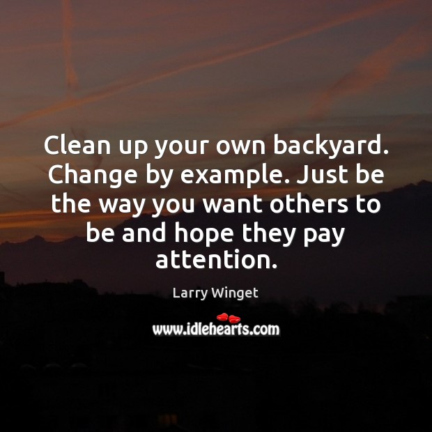 Clean up your own backyard. Change by example. Just be the way Image