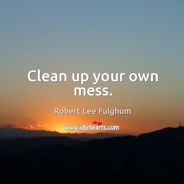 Clean up your own mess. Image