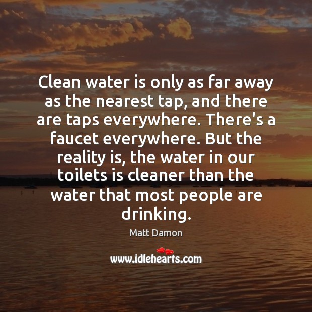 Clean water is only as far away as the nearest tap, and Matt Damon Picture Quote