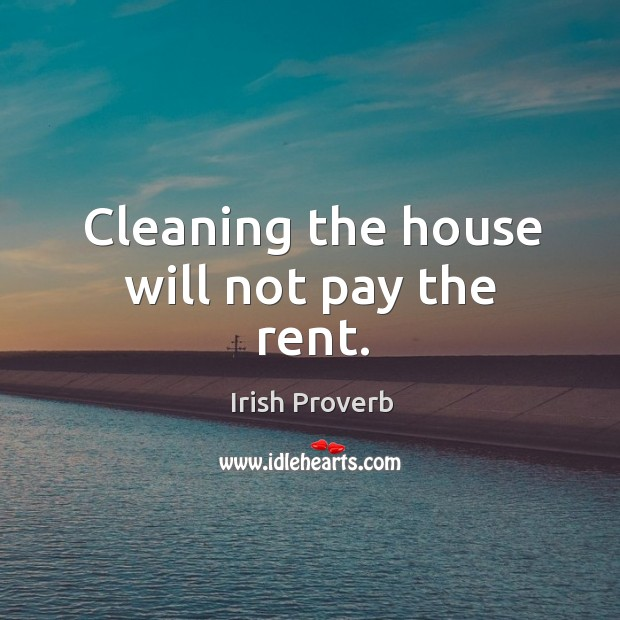 Cleaning the house will not pay the rent. Irish Proverbs Image