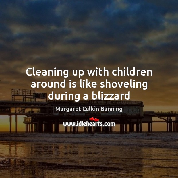 Cleaning up with children around is like shoveling during a blizzard Image