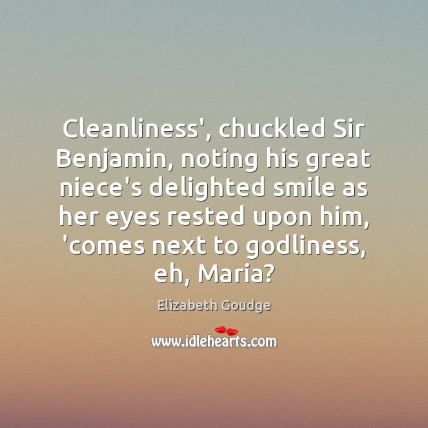 Cleanliness', chuckled Sir Benjamin, noting his great niece's delighted smile as her Elizabeth Goudge Picture Quote
