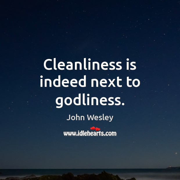 Cleanliness is indeed next to Godliness. John Wesley Picture Quote