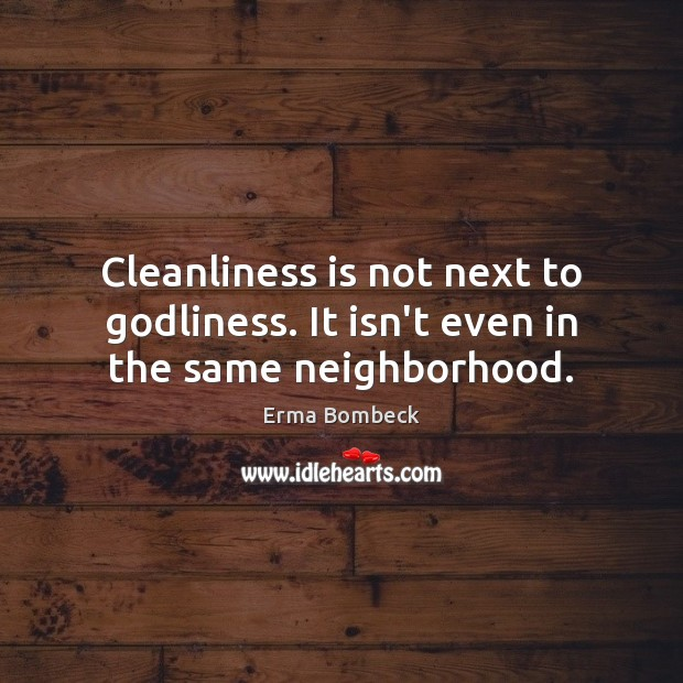 Cleanliness is not next to Godliness. It isn't even in the same neighborhood. Erma Bombeck Picture Quote